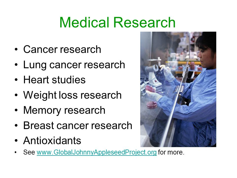 Medical Research Cancer research Lung cancer research Heart studies Weight loss research Memory research Breast cancer research Antioxidants See www.GlobalJohnnyAppleseedProject.org for more.www.GlobalJohnnyAppleseedProject.org