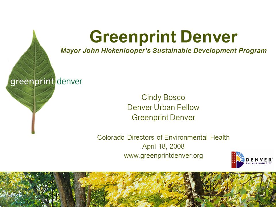 Greenprint Denver Mayor John Hickenlooper's Sustainable Development Program Cindy Bosco Denver Urban Fellow Greenprint Denver Colorado Directors of Environmental Health April 18, 2008 www.greenprintdenver.org