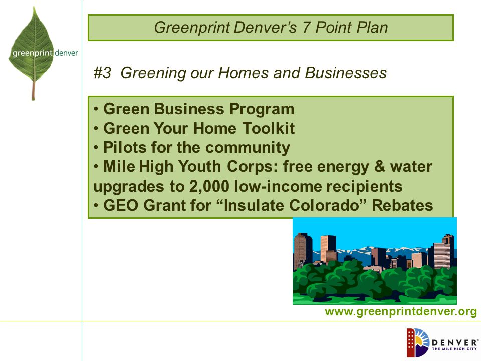 www.greenprintdenver.org Green Business Program Green Your Home Toolkit Pilots for the community Mile High Youth Corps: free energy & water upgrades to 2,000 low-income recipients GEO Grant for Insulate Colorado Rebates Greenprint Denver's 7 Point Plan #3 Greening our Homes and Businesses