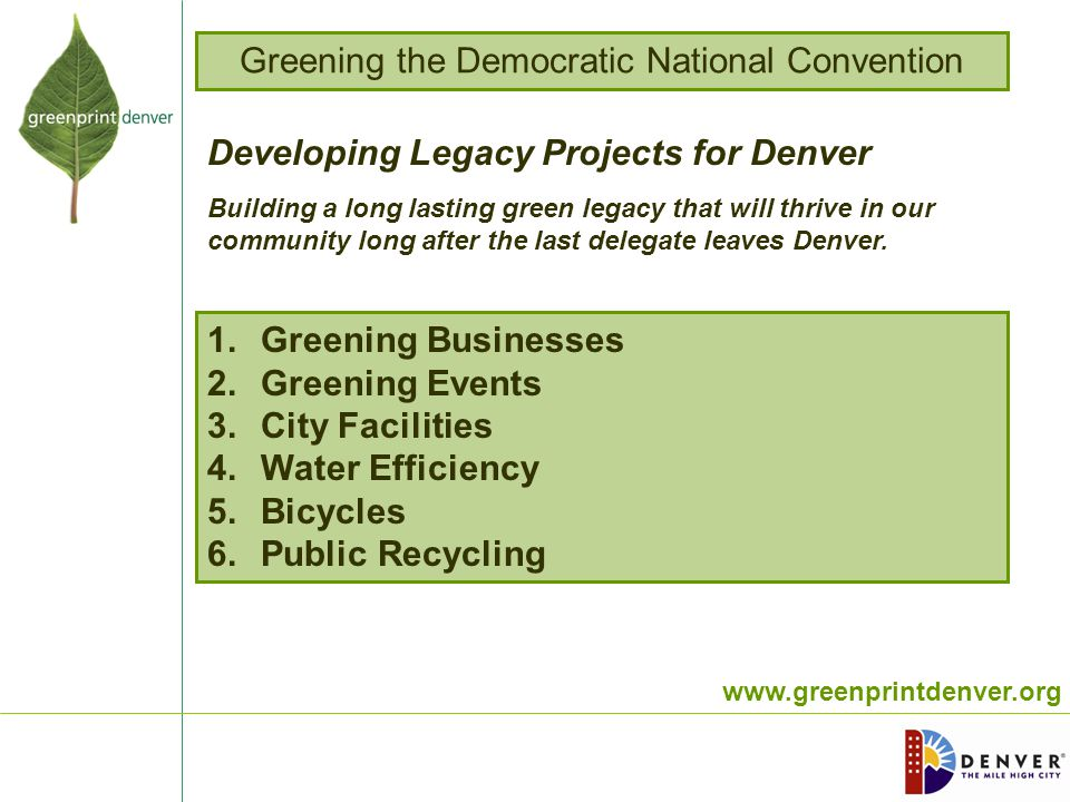 www.greenprintdenver.org 1.Greening Businesses 2.Greening Events 3.City Facilities 4.Water Efficiency 5.Bicycles 6.Public Recycling Developing Legacy Projects for Denver Building a long lasting green legacy that will thrive in our community long after the last delegate leaves Denver.