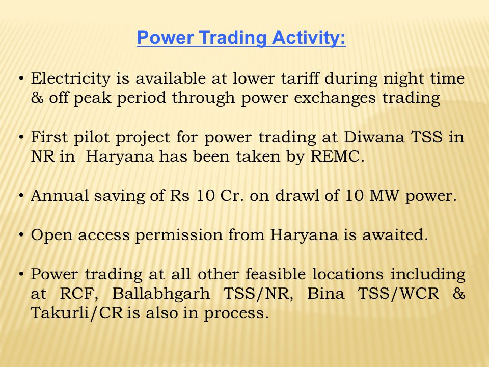 Power Trading Activity: Electricity is available at lower tariff during night time & off peak period through power exchanges trading First pilot proje