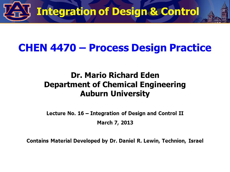 Integration of Design & Control CHEN 4470 – Process Design Practice Dr. Mario Richard Eden Department of Chemical Engineering Auburn University Lectur