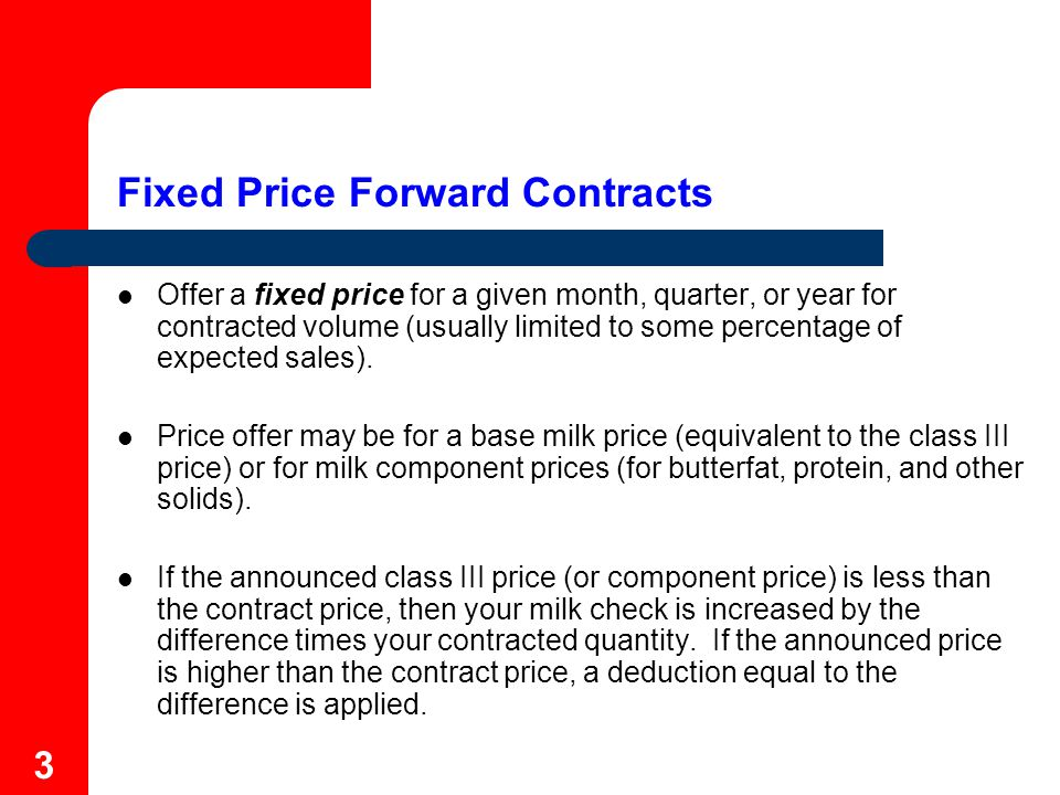 4 Fixed Price Forward Contract - Example In January, contract 2,000 hundredweight (200,000 pounds) of July milk with plant at base price of $14.00 July Class III price is announced at $13.50 July Milk Check:Federal order payment (component value +/- SCC adjustment + PPD) PlusPlant-specific premiums LessHauling and other deductions Plus2,000 Cwt.