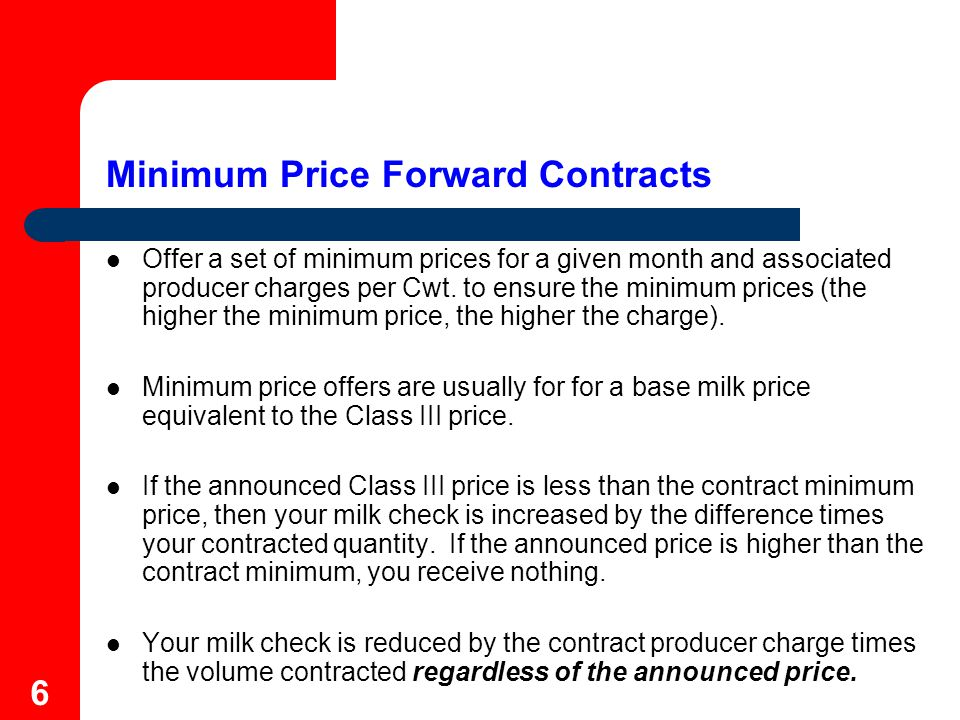 7 Minimum Price Forward Contract - Example In January, contract 2,000 hundredweight (200,000 pounds) of July milk with plant at a minimum base price of $13.00.