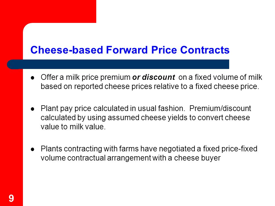 10 Cheese-based Forward Price Contracts - Example In January, contract 2,000 hundredweight (200,000 pounds) of July milk under a cheese price contract at $1.50 per pound of cheese.