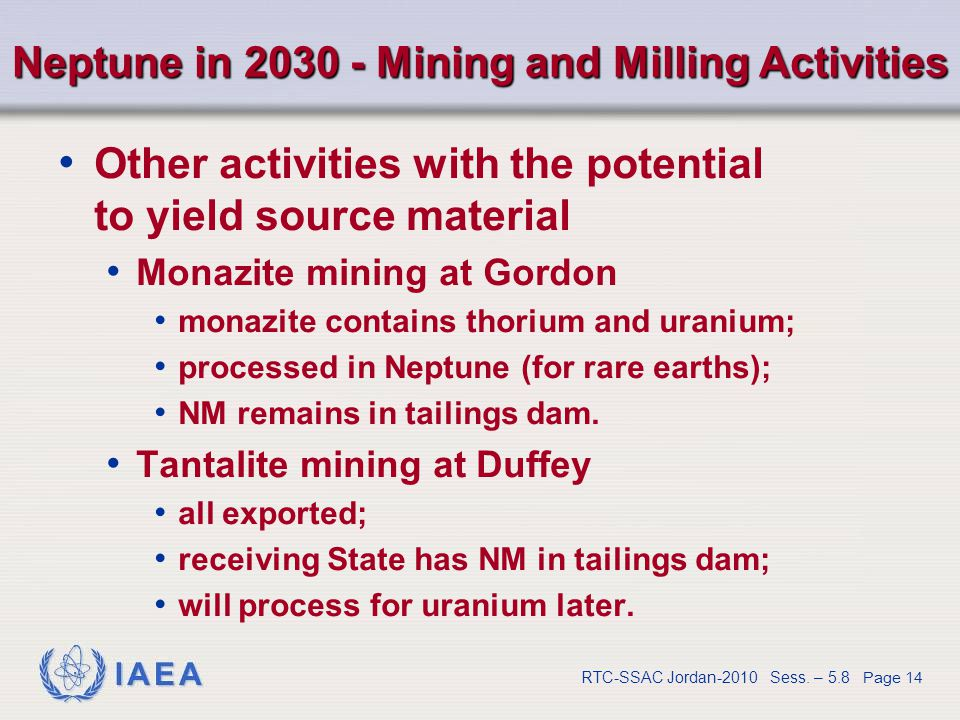 IAEA RTC-SSAC Jordan-2010 Sess. – 5.8 Page 14 Neptune in 2030 - Mining and Milling Activities Other activities with the potential to yield source mate