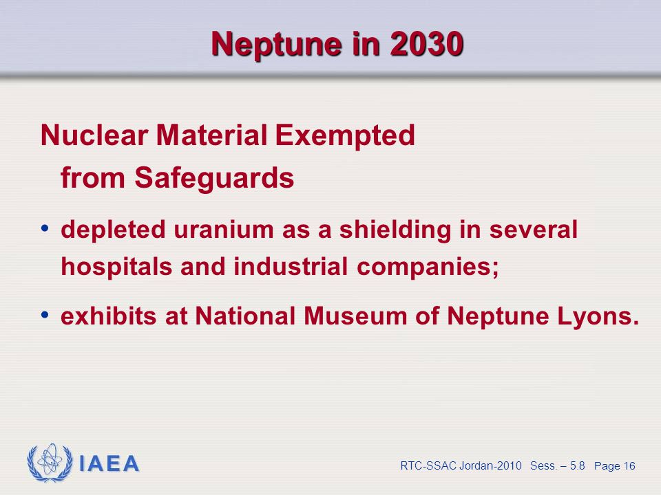 IAEA RTC-SSAC Jordan-2010 Sess. – 5.8 Page 16 Neptune in 2030 Nuclear Material Exempted from Safeguards depleted uranium as a shielding in several hos
