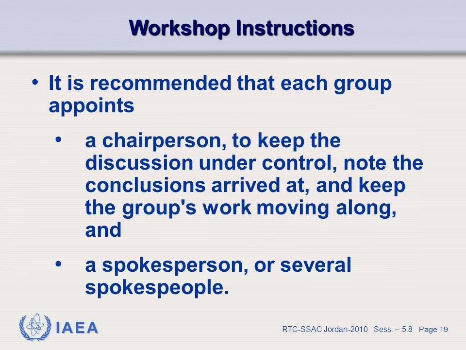 IAEA RTC-SSAC Jordan-2010 Sess. – 5.8 Page 19 Workshop Instructions It is recommended that each group appoints a chairperson, to keep the discussion u
