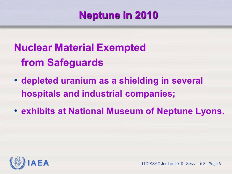 IAEA RTC-SSAC Jordan-2010 Sess. – 5.8 Page 8 Neptune in 2010 Nuclear Material Exempted from Safeguards depleted uranium as a shielding in several hosp