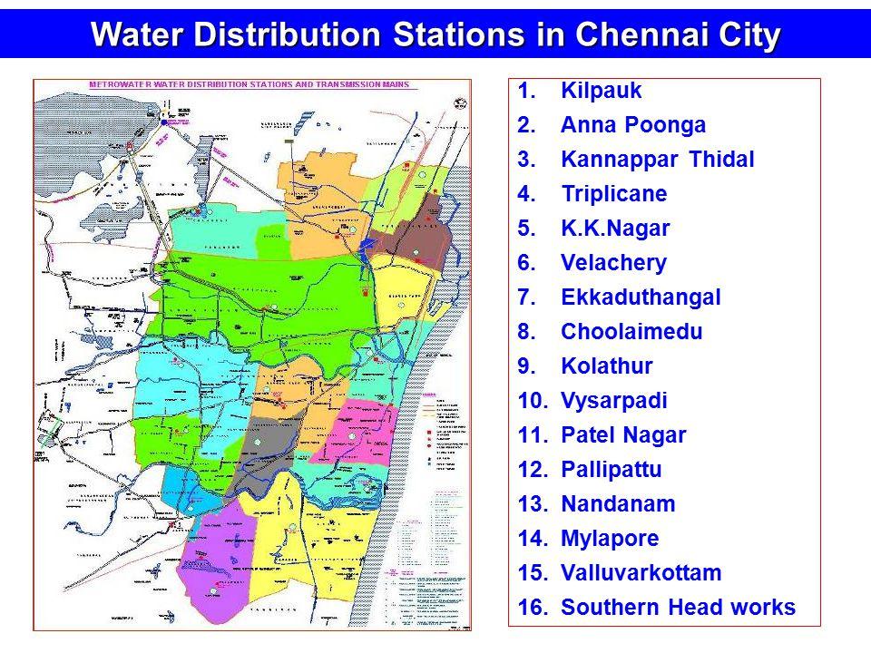 Water Distribution Stations in Chennai City 1.Kilpauk 2.Anna Poonga 3.Kannappar Thidal 4.Triplicane 5.K.K.Nagar 6.Velachery 7.Ekkaduthangal 8.Choolaimedu 9.Kolathur 10.Vysarpadi 11.Patel Nagar 12.Pallipattu 13.Nandanam 14.Mylapore 15.Valluvarkottam 16.Southern Head works