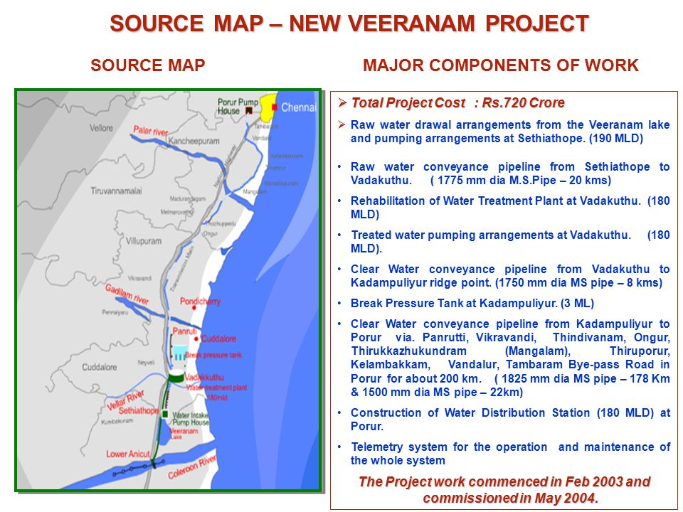 SOURCE MAP – NEW VEERANAM PROJECT SOURCE MAP – NEW VEERANAM PROJECT SOURCE MAPMAJOR COMPONENTS OF WORK  Total Project Cost: Rs.720 Crore  Raw water drawal arrangements from the Veeranam lake and pumping arrangements at Sethiathope.