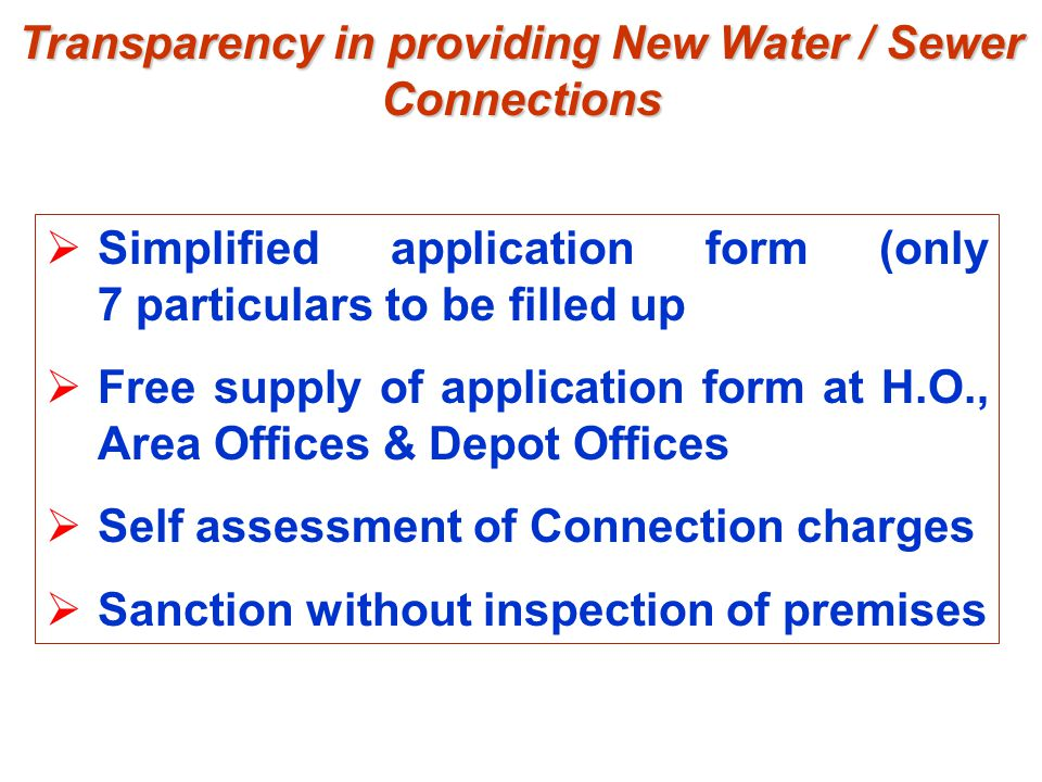 Transparency in providing New Water / Sewer Connections  Simplified application form (only 7 particulars to be filled up  Free supply of application form at H.O., Area Offices & Depot Offices  Self assessment of Connection charges  Sanction without inspection of premises