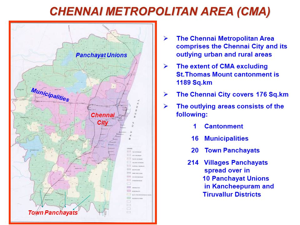 CHENNAI METROPOLITAN AREA (CMA) CHENNAI METROPOLITAN AREA (CMA)  The Chennai Metropolitan Area comprises the Chennai City and its outlying urban and rural areas  The extent of CMA excluding St.Thomas Mount cantonment is 1189 Sq.km  The Chennai City covers 176 Sq.km  The outlying areas consists of the following: 1 Cantonment 16 Municipalities 20 Town Panchayats 214 Villages Panchayats spread over in 10 Panchayat Unions in Kancheepuram and Tiruvallur Districts Chennai City Panchayat Unions Municipalities Town Panchayats