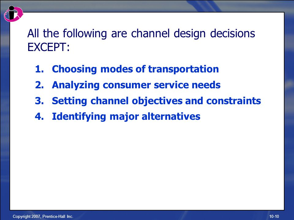 Copyright 2007, Prentice-Hall Inc.10-10 All the following are channel design decisions EXCEPT: 1.Choosing modes of transportation 2.Analyzing consumer service needs 3.Setting channel objectives and constraints 4.Identifying major alternatives