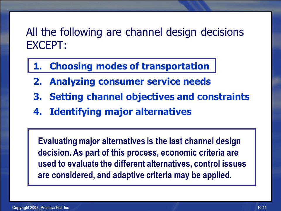 Copyright 2007, Prentice-Hall Inc.10-11 All the following are channel design decisions EXCEPT: 1.Choosing modes of transportation 2.Analyzing consumer service needs 3.Setting channel objectives and constraints 4.Identifying major alternatives Evaluating major alternatives is the last channel design decision.