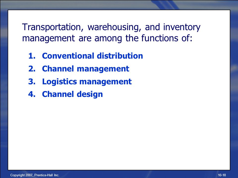 Copyright 2007, Prentice-Hall Inc.10-18 Transportation, warehousing, and inventory management are among the functions of: 1.Conventional distribution 2.Channel management 3.Logistics management 4.Channel design