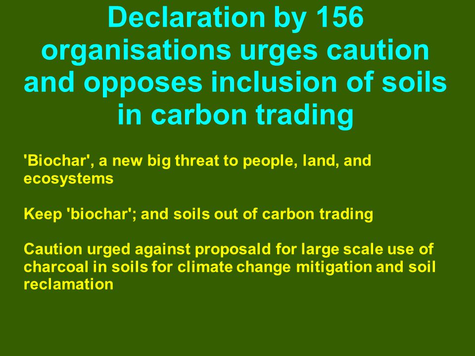 Declaration by 156 organisations urges caution and opposes inclusion of soils in carbon trading Biochar , a new big threat to people, land, and ecosystems Keep biochar ; and soils out of carbon trading Caution urged against proposald for large scale use of charcoal in soils for climate change mitigation and soil reclamation