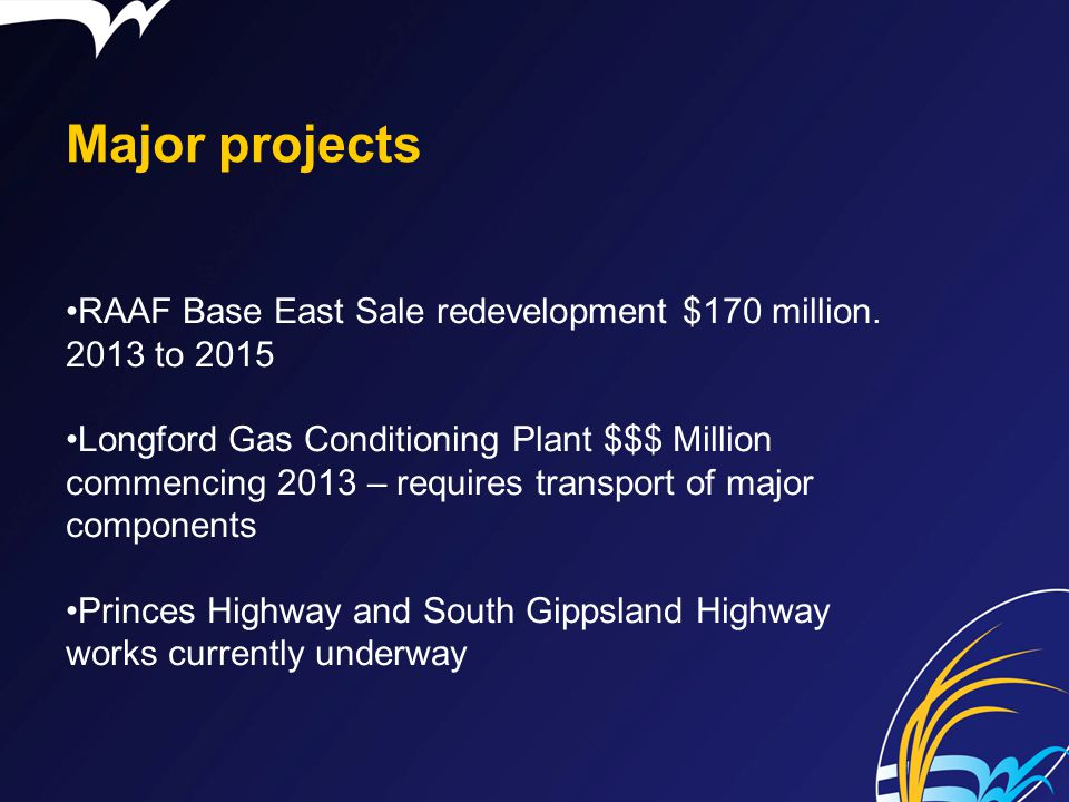 Major projects RAAF Base East Sale redevelopment $170 million. 2013 to 2015 Longford Gas Conditioning Plant $$$ Million commencing 2013 – requires tra