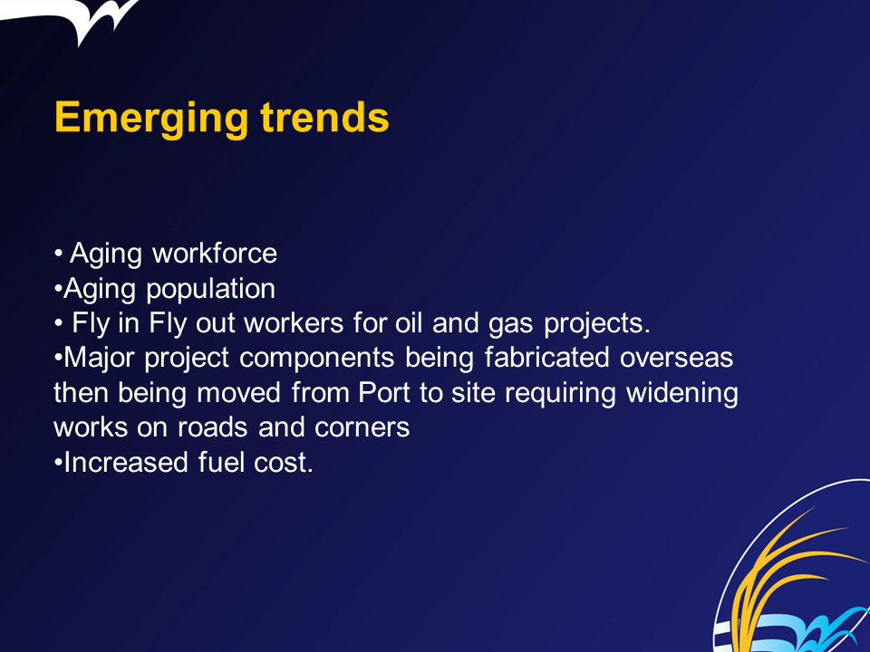 Emerging trends Aging workforce Aging population Fly in Fly out workers for oil and gas projects. Major project components being fabricated overseas t