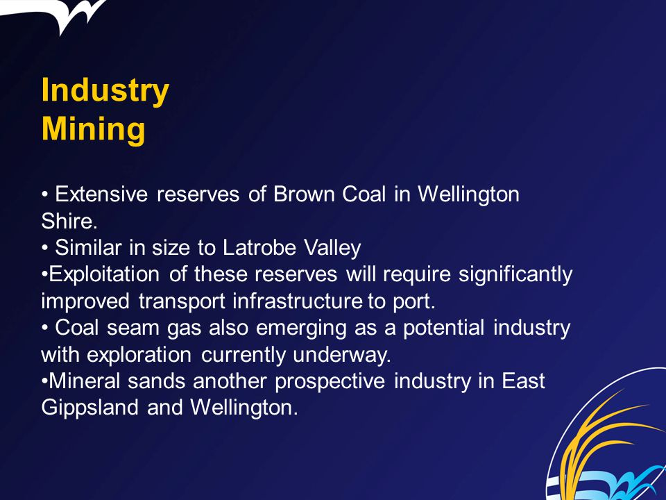 Industry Mining Extensive reserves of Brown Coal in Wellington Shire. Similar in size to Latrobe Valley Exploitation of these reserves will require si