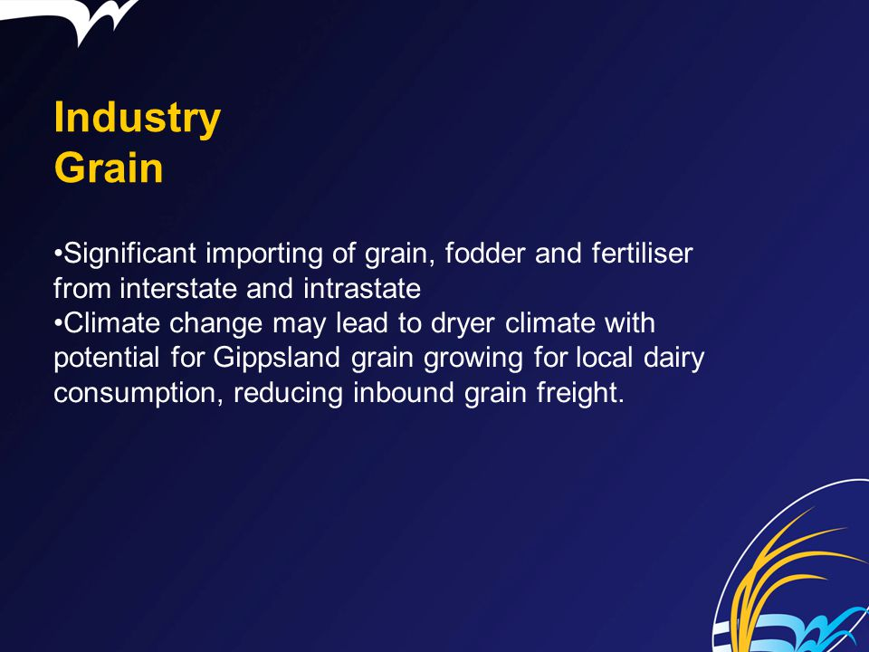 Industry Grain Significant importing of grain, fodder and fertiliser from interstate and intrastate Climate change may lead to dryer climate with pote