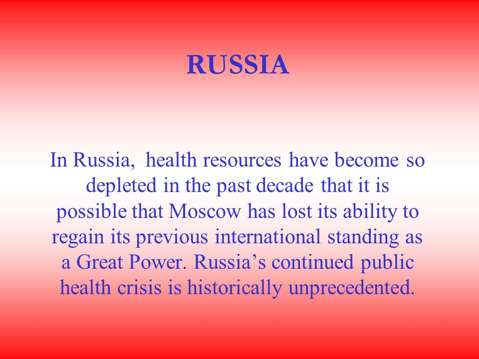 RUSSIA In Russia, health resources have become so depleted in the past decade that it is possible that Moscow has lost its ability to regain its previous international standing as a Great Power.