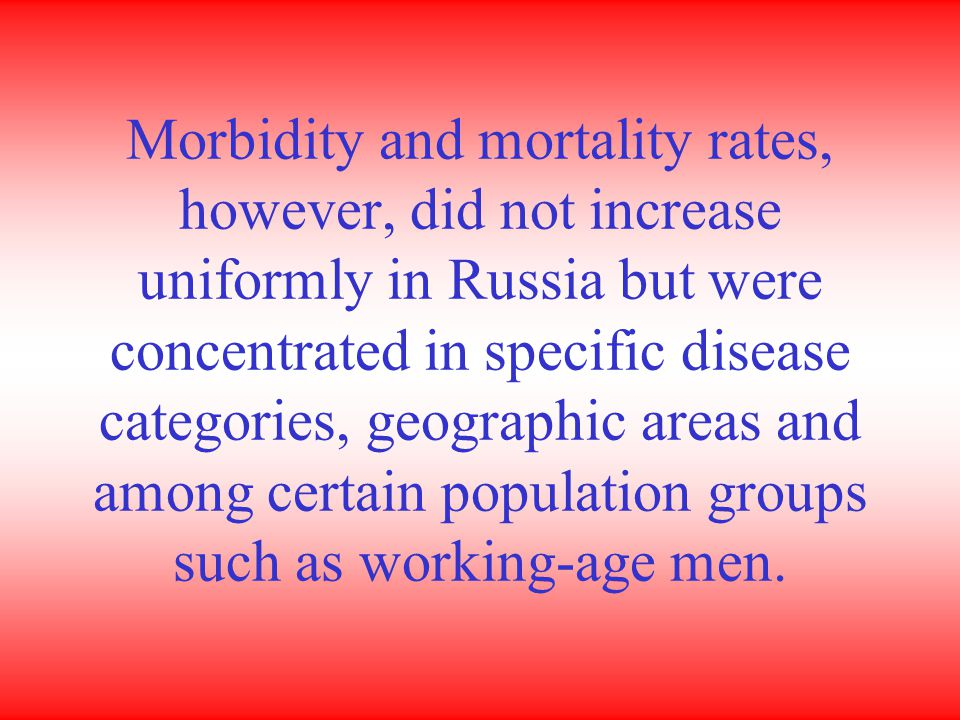 Morbidity and mortality rates, however, did not increase uniformly in Russia but were concentrated in specific disease categories, geographic areas and among certain population groups such as working-age men.