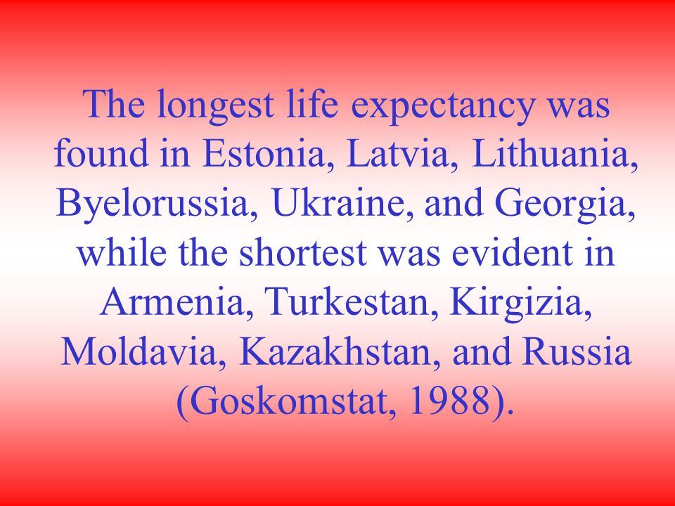 The longest life expectancy was found in Estonia, Latvia, Lithuania, Byelorussia, Ukraine, and Georgia, while the shortest was evident in Armenia, Turkestan, Kirgizia, Moldavia, Kazakhstan, and Russia (Goskomstat, 1988).