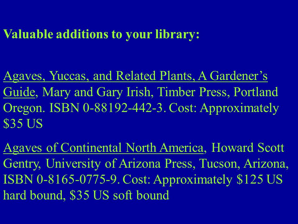 Valuable additions to your library: Agaves, Yuccas, and Related Plants, A Gardener's Guide, Mary and Gary Irish, Timber Press, Portland Oregon.