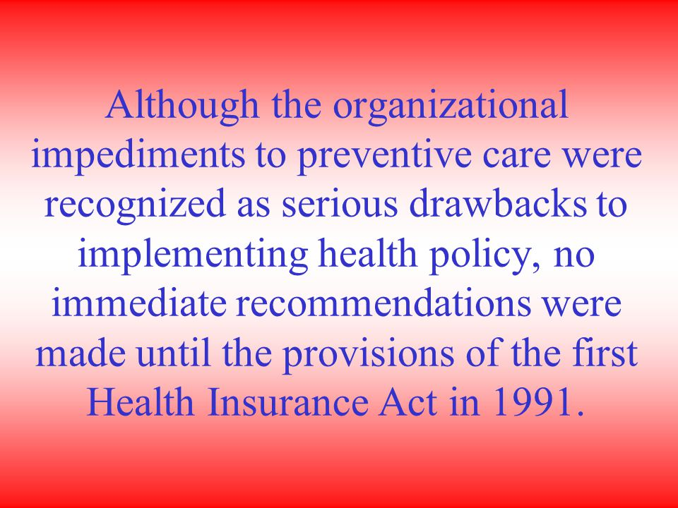 Although the organizational impediments to preventive care were recognized as serious drawbacks to implementing health policy, no immediate recommendations were made until the provisions of the first Health Insurance Act in 1991.