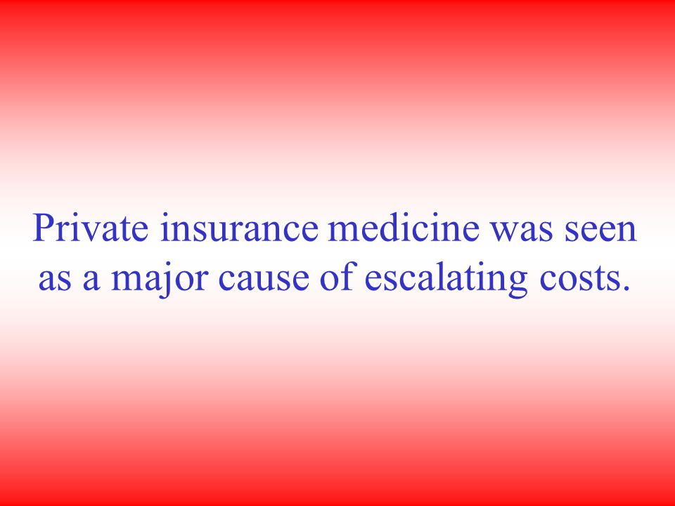 Private insurance medicine was seen as a major cause of escalating costs.