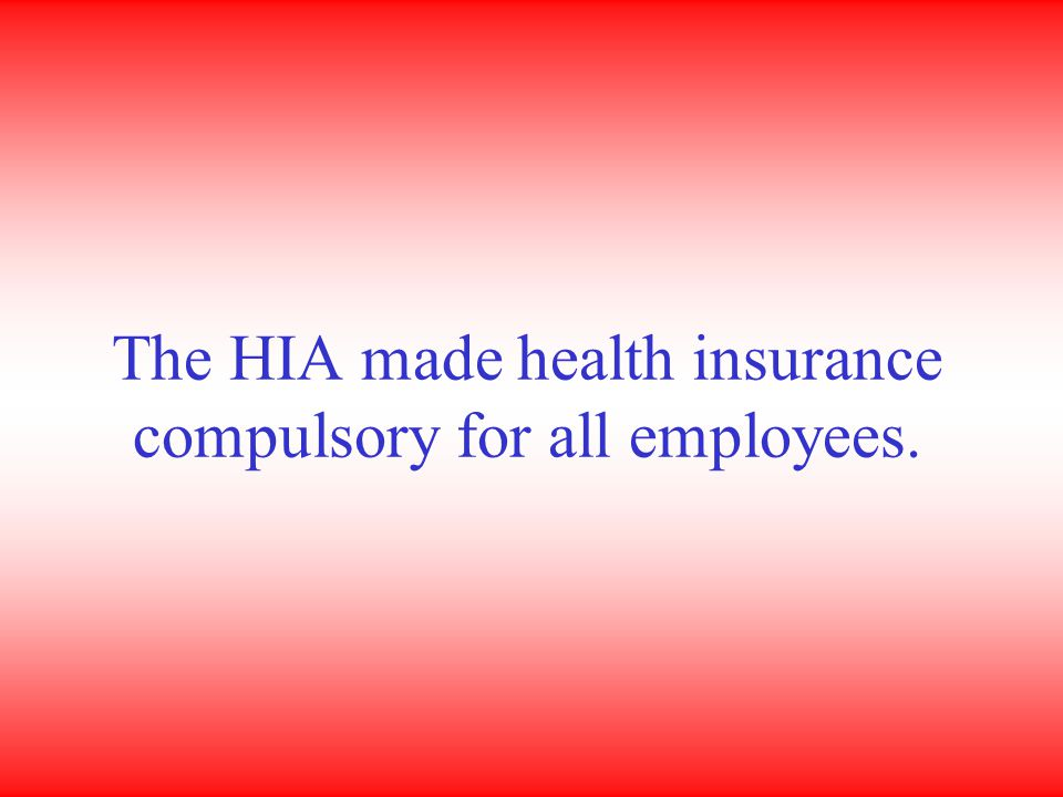 The HIA made health insurance compulsory for all employees.