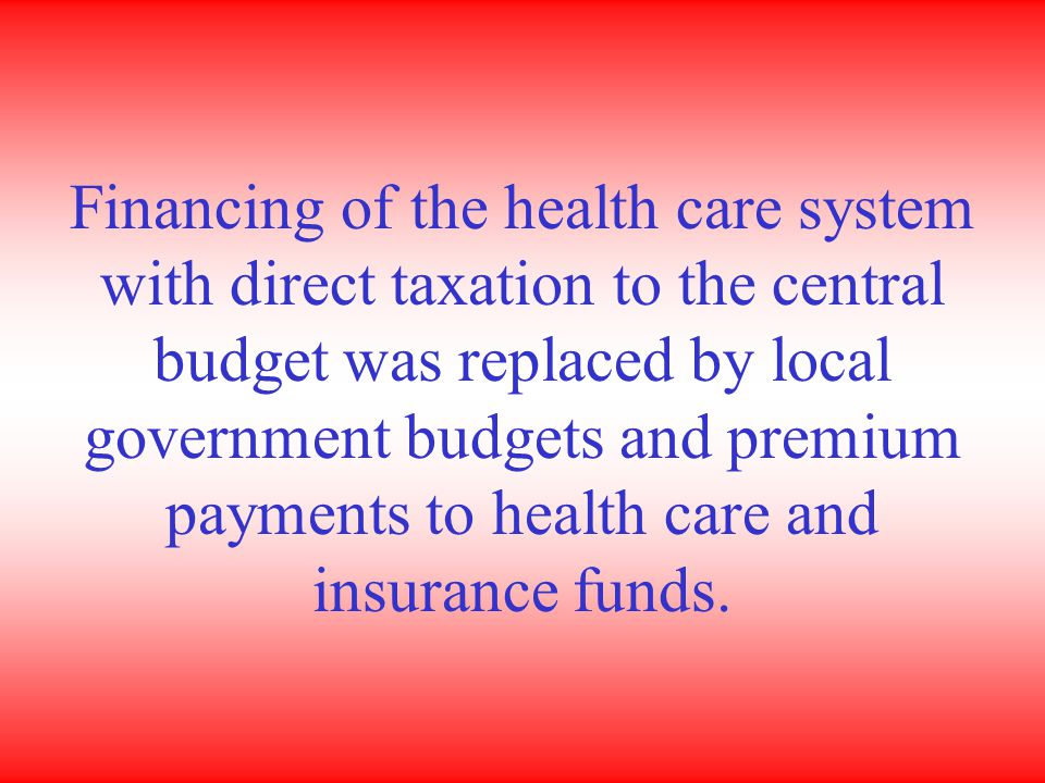 Financing of the health care system with direct taxation to the central budget was replaced by local government budgets and premium payments to health care and insurance funds.