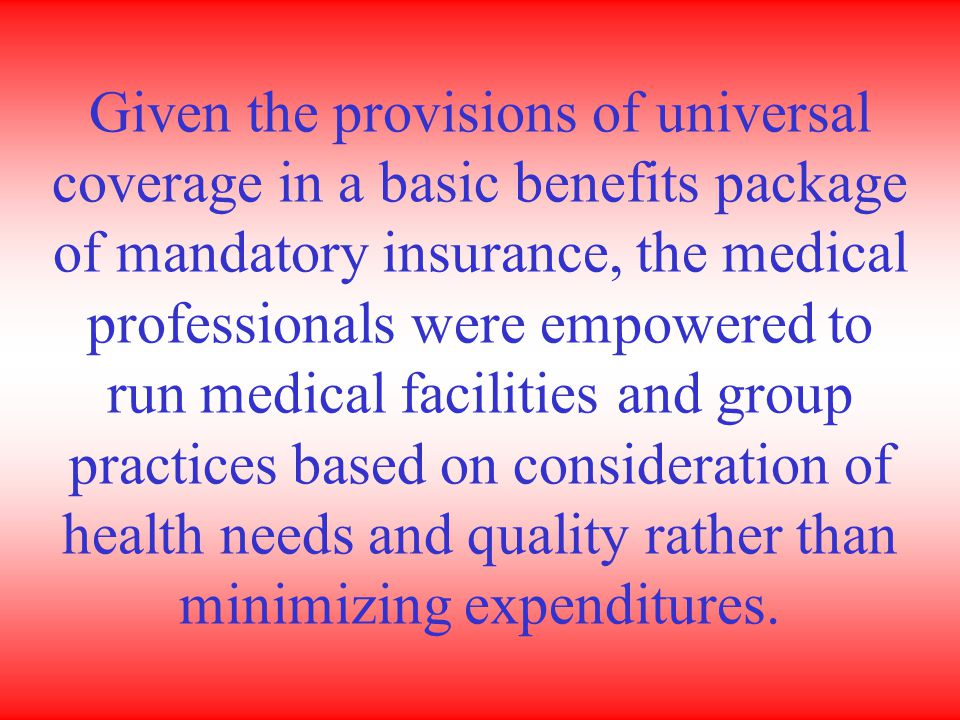 Given the provisions of universal coverage in a basic benefits package of mandatory insurance, the medical professionals were empowered to run medical facilities and group practices based on consideration of health needs and quality rather than minimizing expenditures.