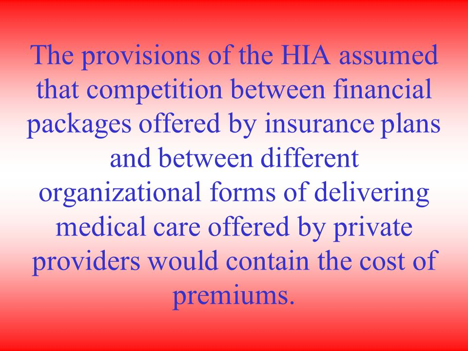 The provisions of the HIA assumed that competition between financial packages offered by insurance plans and between different organizational forms of delivering medical care offered by private providers would contain the cost of premiums.