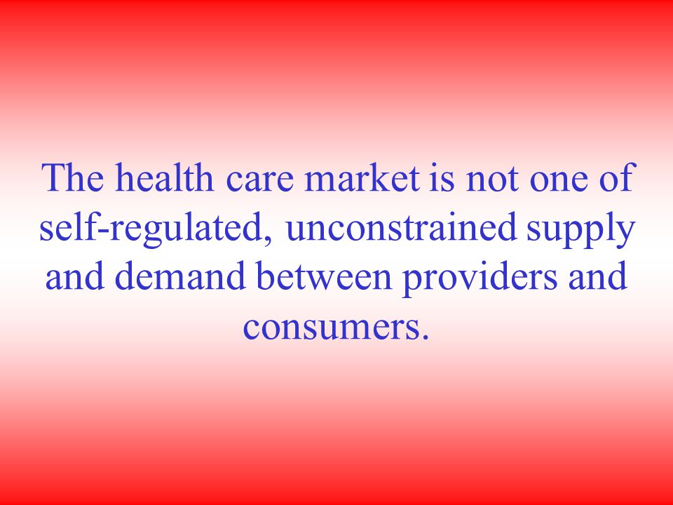 The health care market is not one of self-regulated, unconstrained supply and demand between providers and consumers.