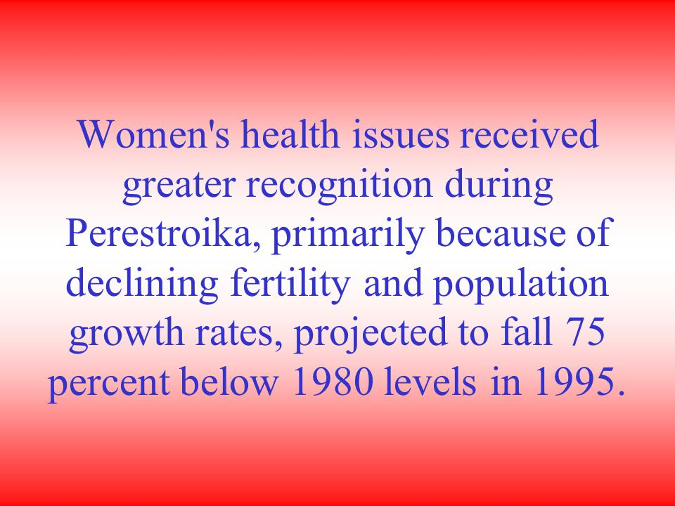 Women s health issues received greater recognition during Perestroika, primarily because of declining fertility and population growth rates, projected to fall 75 percent below 1980 levels in 1995.