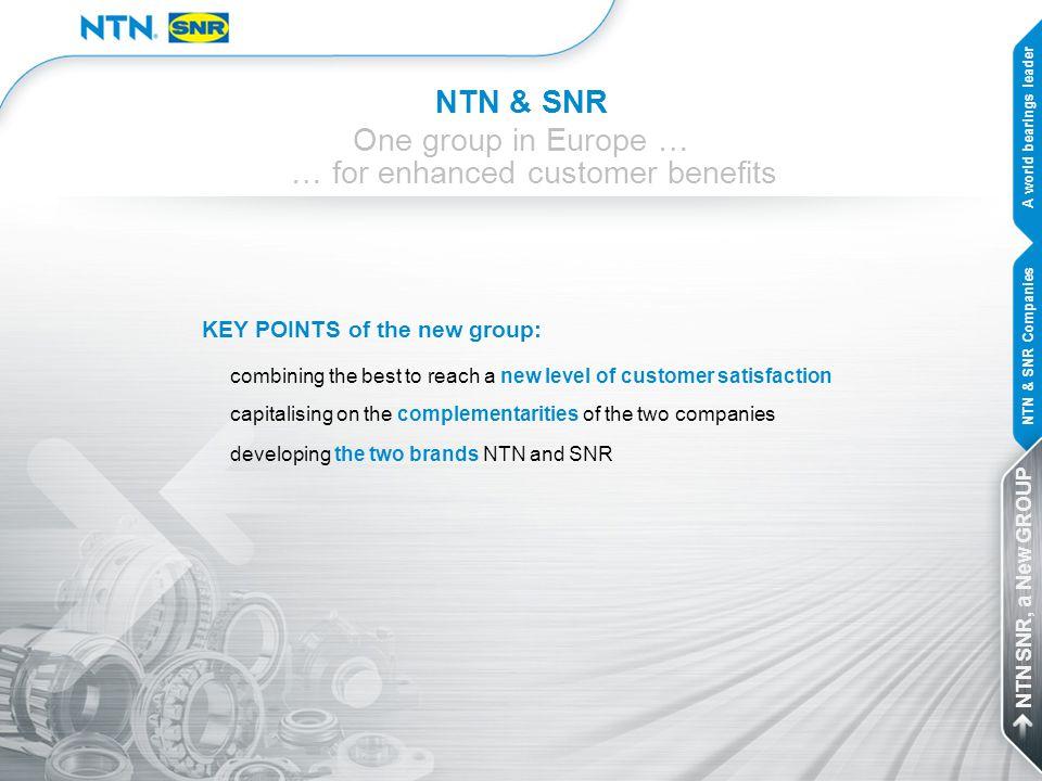 NTN & SNR One group in Europe … … for enhanced customer benefits A world bearings leader NTN & SNR Companies NTN SNR, a New GROUP KEY POINTS of the ne