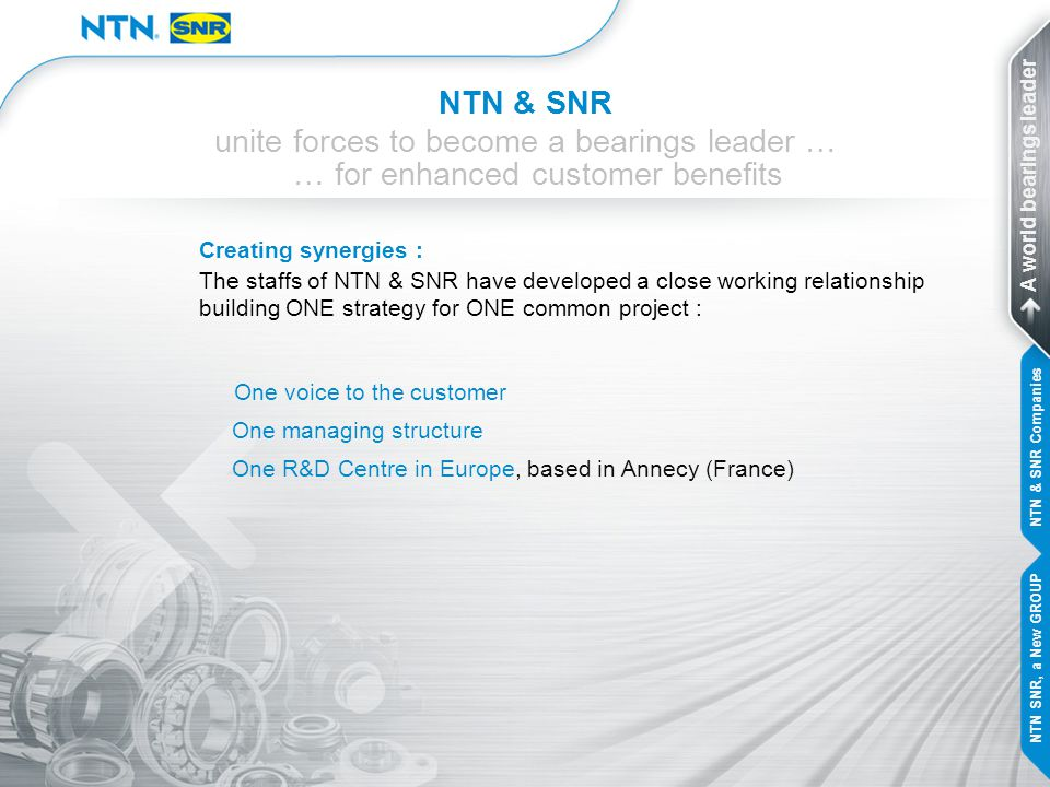 NTN & SNR unite forces to become a bearings leader … … for enhanced customer benefits Common values : Same values based on 90 years of history for each company Passion and pride in creating original new technologies Offering high quality products and services for customer satisfaction A world bearings leader NTN & SNR Companies NTN SNR, a New GROUP