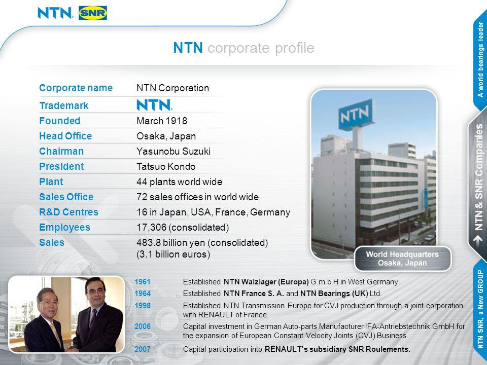 NTN corporate profile Corporate nameNTN Corporation Trademark Founded March 1918 Head Office Osaka, Japan Chairman Yasunobu Suzuki President Tatsuo Ko