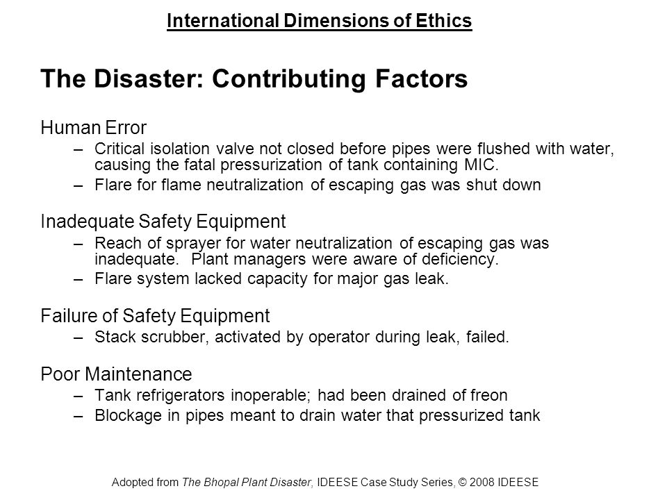 International Dimensions of Ethics Adopted from The Bhopal Plant Disaster, IDEESE Case Study Series, © 2008 IDEESE The Disaster: Contributing Factors (cont.) Inadequate Staffing –Union-Carbide-trained supervisors had left Bhopal by 1984 –Staffing in MIC unit had been cut below half of recommended level –Second-shift maintenance supervisor position eliminated weeks before disaster Lack of Evacuation Plans –Visiting Union Carbide engineers repeatedly stressed need for a plan to alert and evacuate population in the event of a gas leak –UCIL claimed to have developed such plans –City and state officials claimed no knowledge of such plans Inadequate Response –Warning siren activated upon leak, but only for a few minutes –Public response panicked, evacuation slow and uncoordinated –Response of medical workers hampered by lack of info about MIC