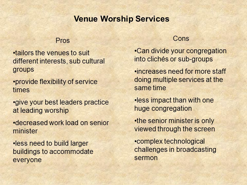 Venue Worship Services Pros tailors the venues to suit different interests, sub cultural groups provide flexibility of service times give your best leaders practice at leading worship decreased work load on senior minister less need to build larger buildings to accommodate everyone Cons Can divide your congregation into clichés or sub-groups increases need for more staff doing multiple services at the same time less impact than with one huge congregation the senior minister is only viewed through the screen complex technological challenges in broadcasting sermon