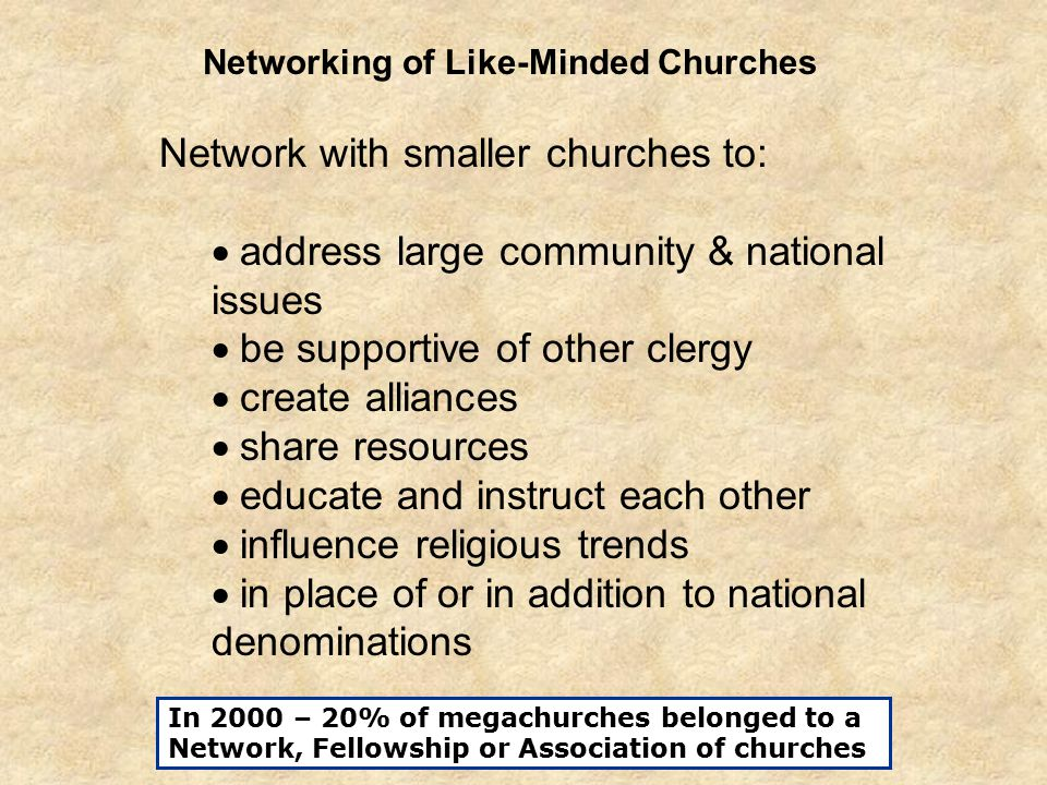 Network with smaller churches to:  address large community & national issues  be supportive of other clergy  create alliances  share resources  educate and instruct each other  influence religious trends  in place of or in addition to national denominations Networking of Like-Minded Churches In 2000 – 20% of megachurches belonged to a Network, Fellowship or Association of churches