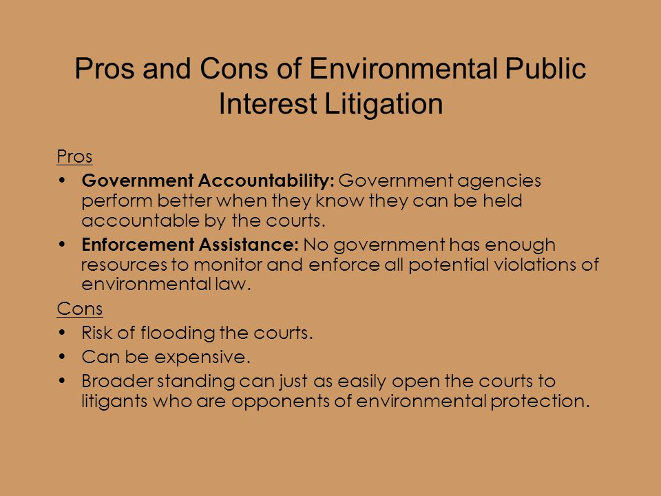 Pros and Cons of Environmental Public Interest Litigation Pros Government Accountability: Government agencies perform better when they know they can be held accountable by the courts.