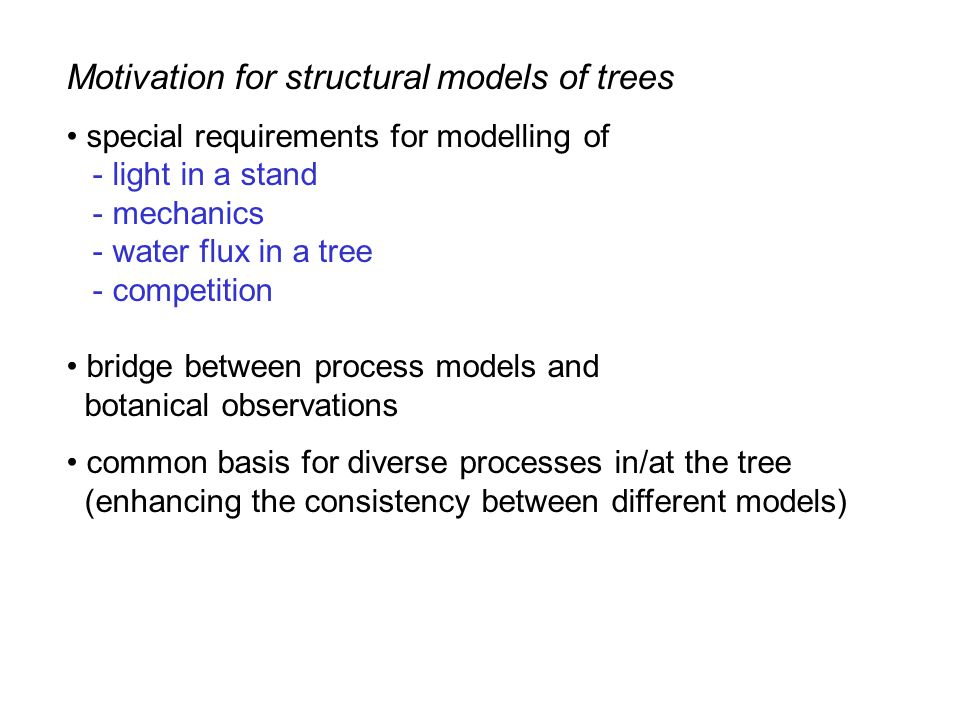 Motivation for structural models of trees special requirements for modelling of - light in a stand - mechanics - water flux in a tree - competition bridge between process models and botanical observations common basis for diverse processes in/at the tree (enhancing the consistency between different models)