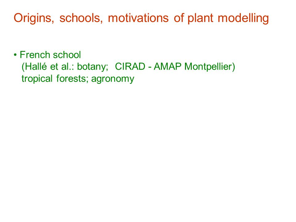 Origins, schools, motivations of plant modelling French school (Hallé et al.: botany; CIRAD - AMAP Montpellier) tropical forests; agronomy