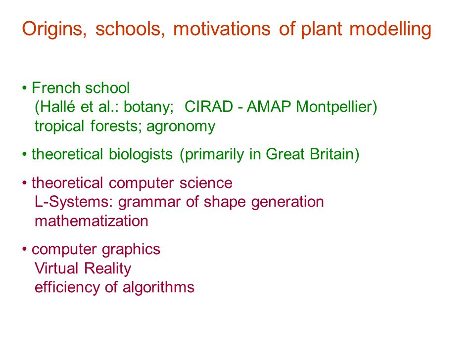 Origins, schools, motivations of plant modelling French school (Hallé et al.: botany; CIRAD - AMAP Montpellier) tropical forests; agronomy theoretical biologists (primarily in Great Britain) theoretical computer science L-Systems: grammar of shape generation mathematization computer graphics Virtual Reality efficiency of algorithms
