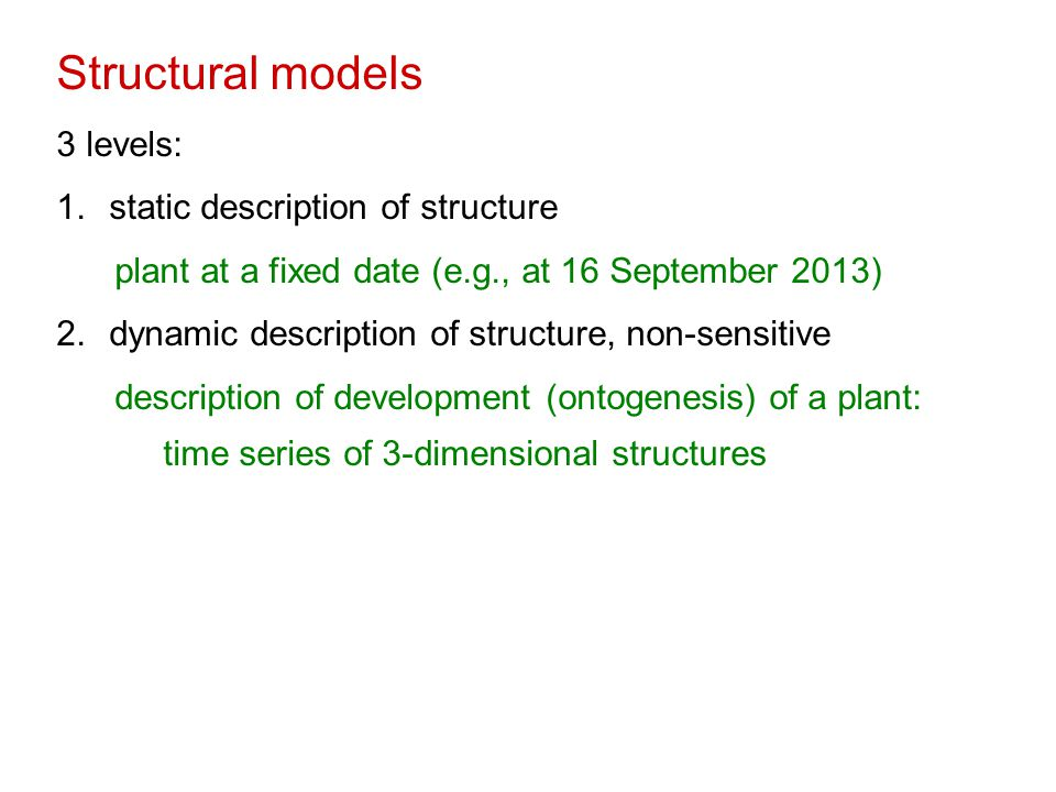 Structural models 3 levels: 1.static description of structure plant at a fixed date (e.g., at 16 September 2013) 2.dynamic description of structure, non-sensitive description of development (ontogenesis) of a plant: time series of 3-dimensional structures