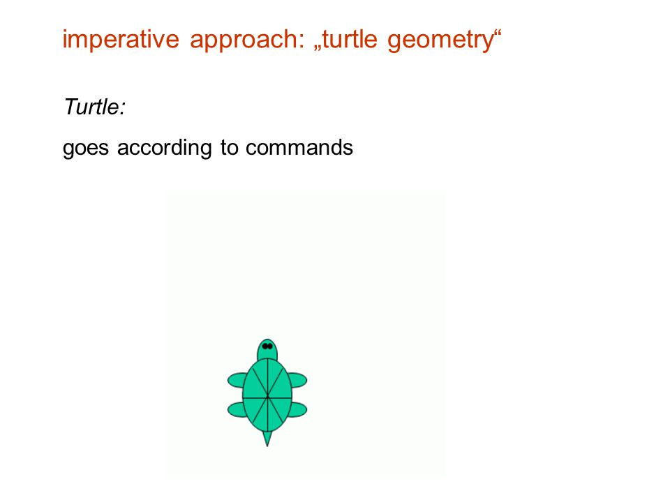 "Turtle: goes according to commands imperative approach: ""turtle geometry"