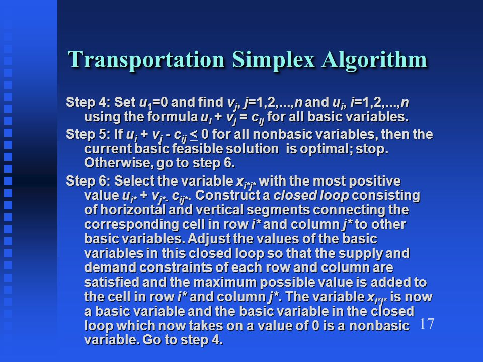 17 Transportation Simplex Algorithm Step 4:Set u 1 =0 and find v j, j=1,2,...,n and u i, i=1,2,...,n using the formula u i + v j = c ij for all basic variables.